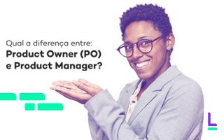 Qual a diferença entre: Product Owner (PO) e Product Manager?