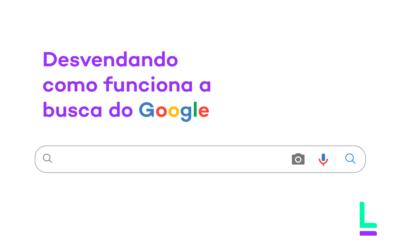 Desvendando como funciona a busca do Google e como ela pode ajudar a sua empresa